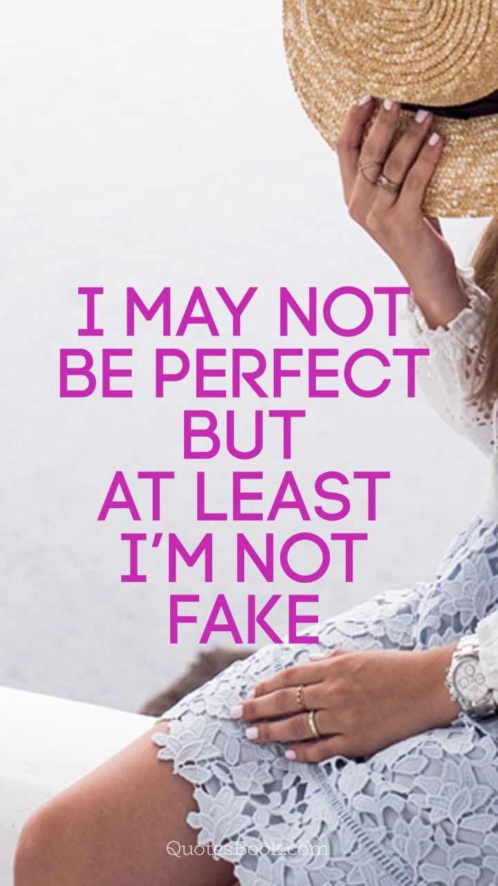 I may not be perfect but at least I\'m not fake - QuotesBook