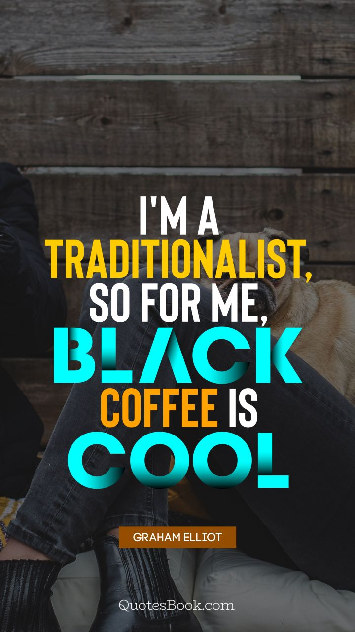 I'm a traditionalist, so for me, black coffee is cool. - Quote by Graham Elliot