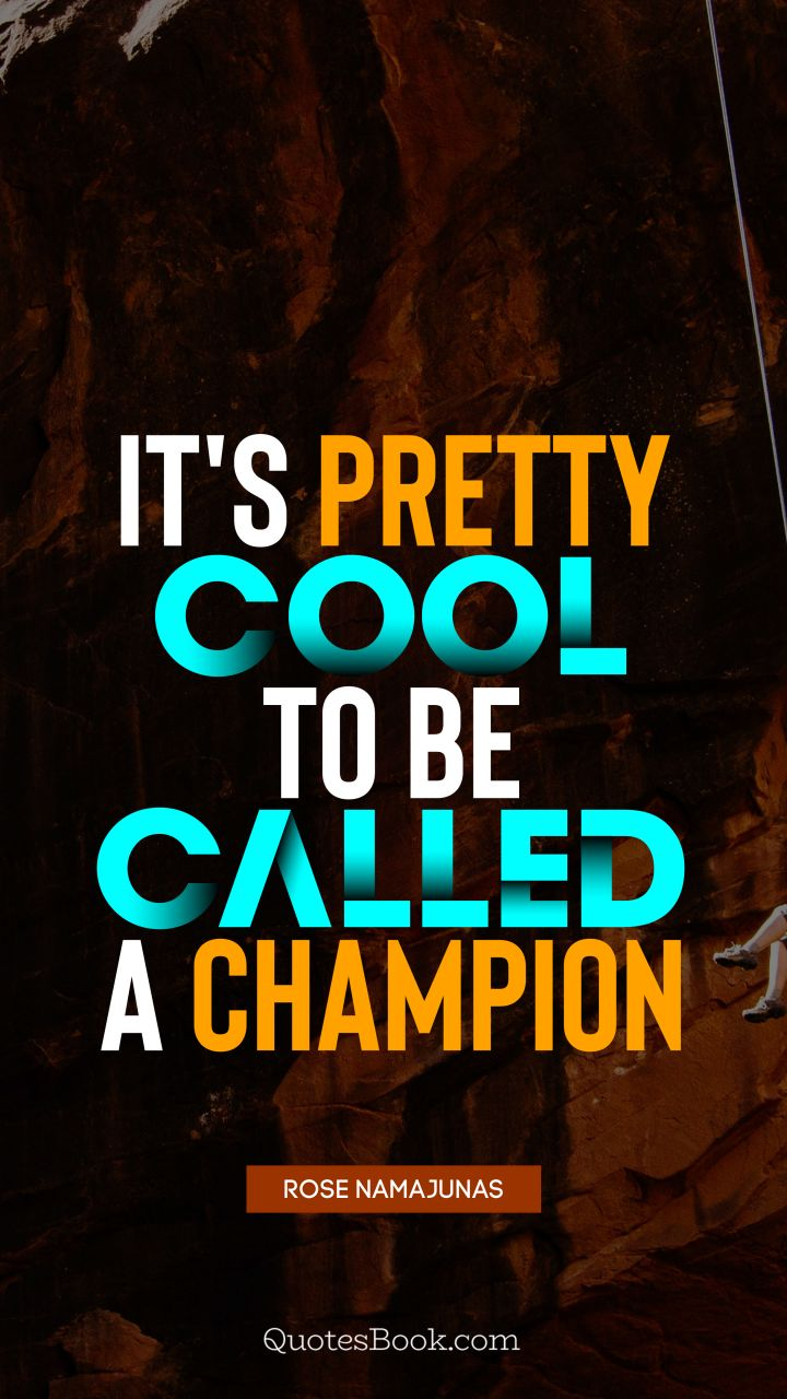 It's pretty cool to be called a champion. - Quote by Rose Namajunas