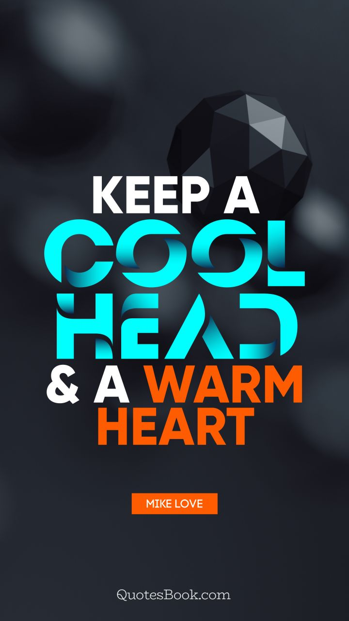 Keep a cool head and a warm heart. - Quote by Mike Love