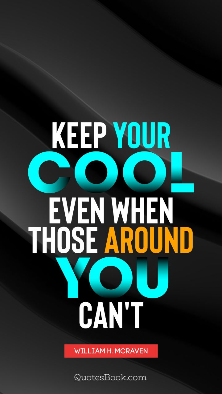 Keep your cool, even when those around you can't. - Quote by William H. McRaven