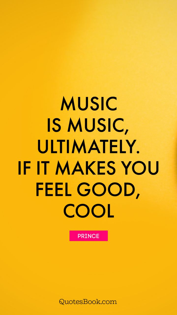 Music is music, ultimately. If it makes you feel good, cool. - Quote by Prince