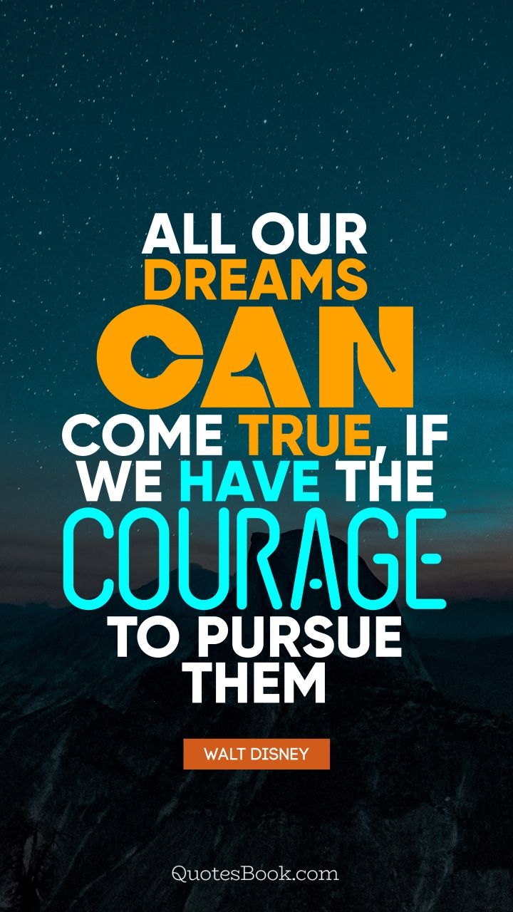All our dreams can come true, if we have the courage to pursue them. - Quote by Walt Disney