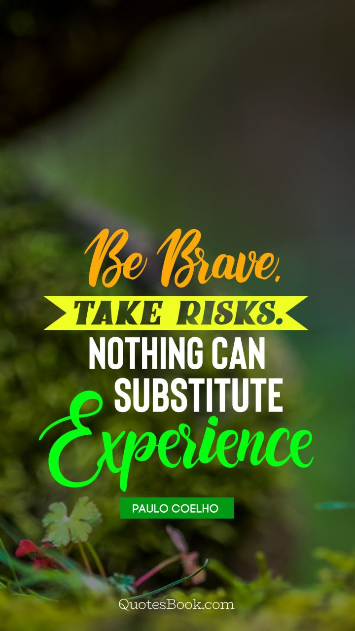 Be brave.Take risks.Nothing can substitute experience. - Quote by Paulo Coelho