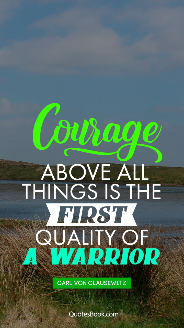 Courage above all things is the first quality of a warrior. - Quote by Carl von Clausewitz