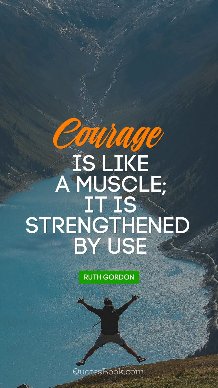 Courage is like a muscle; it is strengthened 