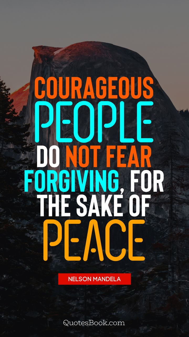 Courageous people do not fear forgiving, for the sake of peace. - Quote by Nelson Mandela