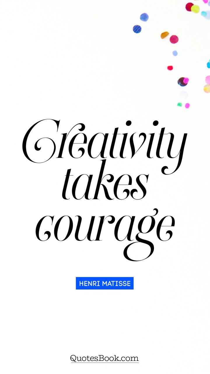 Creativity takes courage. - Quote by Henri Matisse