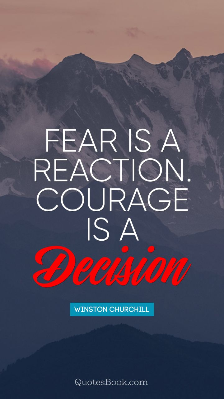 Fear is a reaction. Courage is a decision. - Quote by Winston Churchill