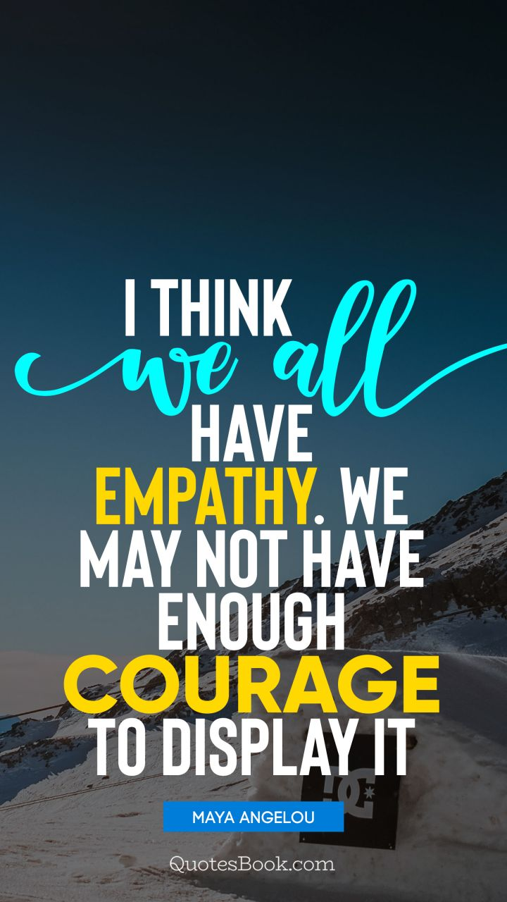 I think we all have empathy. We may not have enough courage to display it. - Quote by Maya Angelou