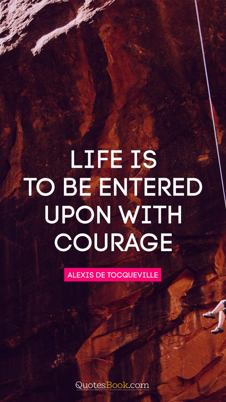 Life is to be entered upon with courage. - Quote by Alexis de Tocqueville