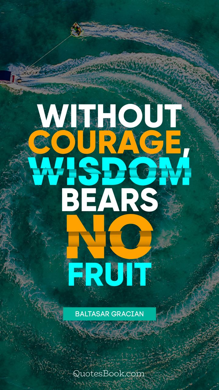 Without courage, wisdom bears no fruit. - Quote by Baltasar Gracian