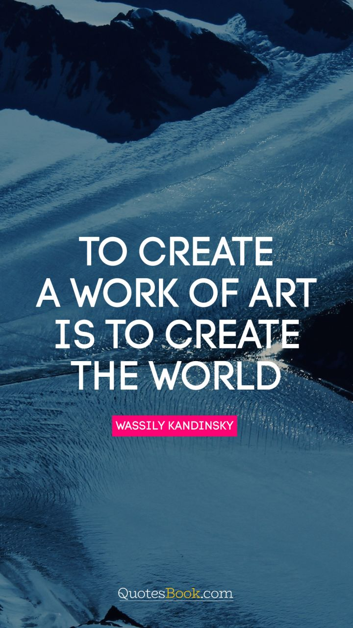 To create a work of art is to create the world. - Quote by Wassily Kandinsky