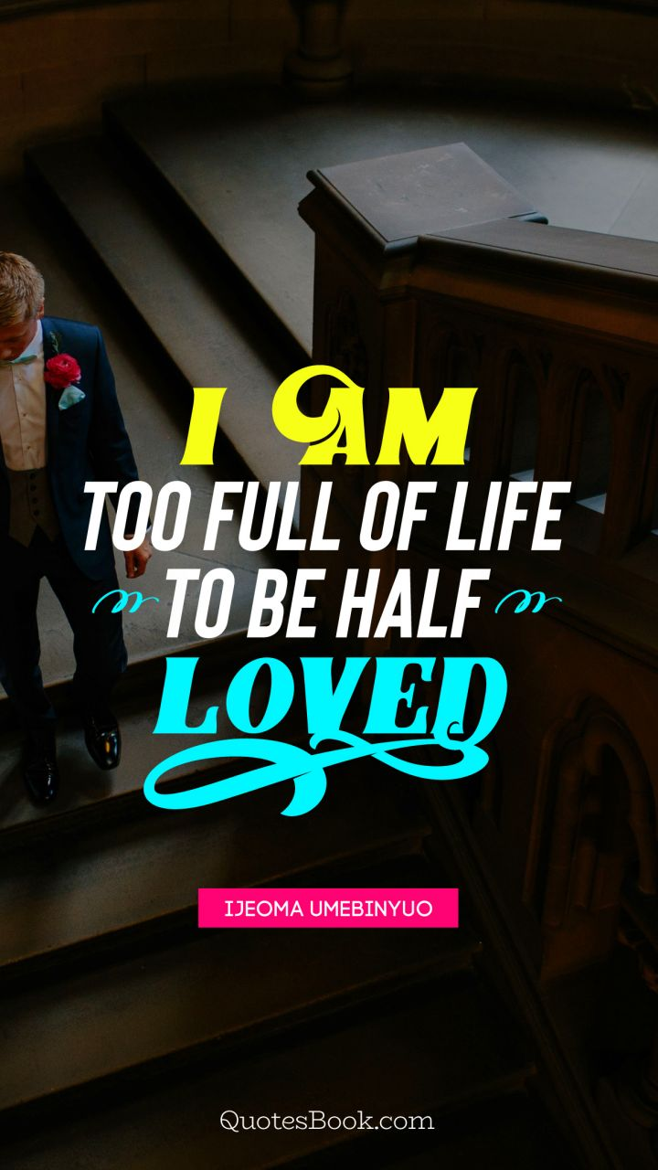 I am too full of life to be half loved. - Quote by Ijeoma Umebinyuo