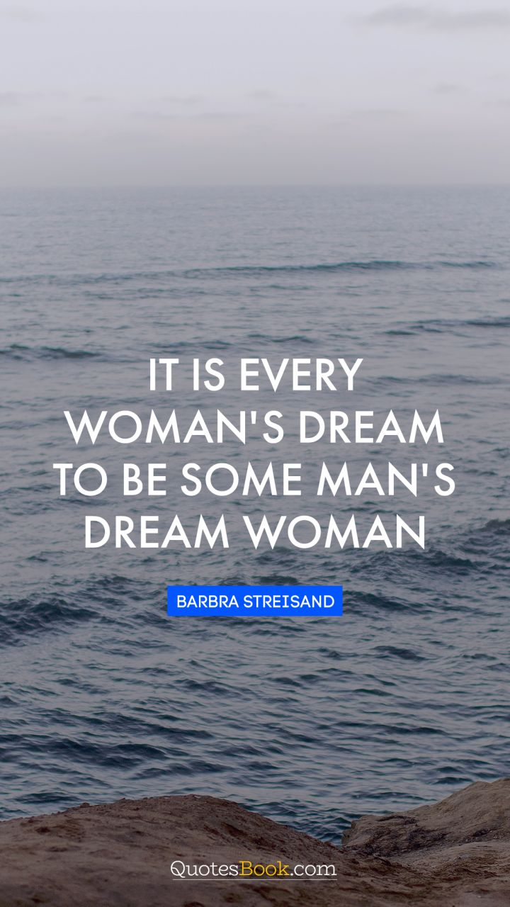 It is every woman's dream to be some man's dream woman. - Quote by Barbra Streisand