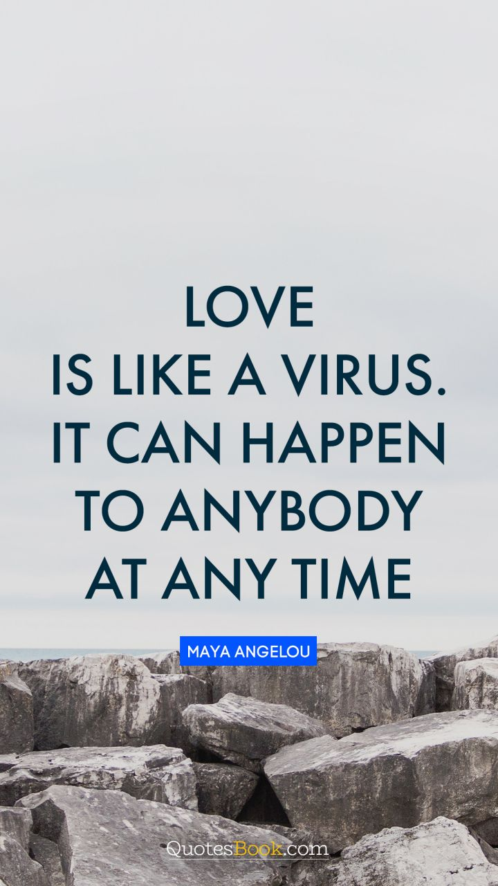 Love is like a virus. It can happen to anybody at any time. - Quote by Maya Angelou