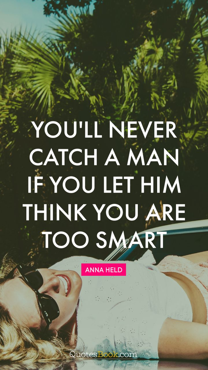 You'll never catch a man if you let him think you are too smart. - Quote by Anna Held