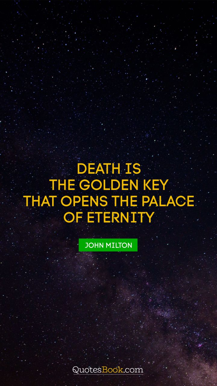 Death is the golden key that opens the palace of eternity. - Quote by John Milton