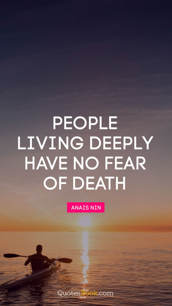 People living deeply have no fear of death. - Quote by Anais Nin
