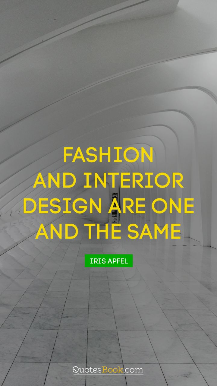Quote by iris apfel fashion and interior design are one and the same quote by iris apfel