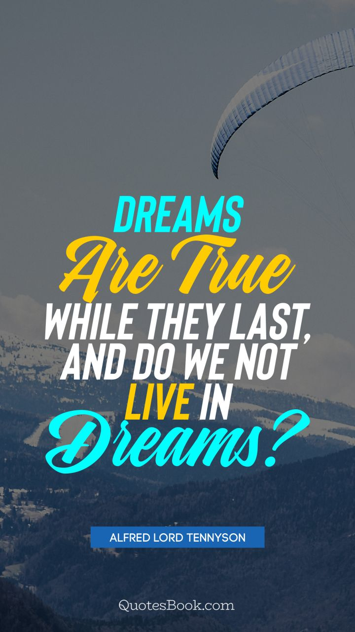 Dreams are true while they last, and do we not live in dreams?. - Quote by Alfred Lord Tennyson