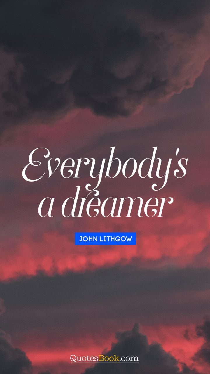 Everybody's a dreamer. - Quote by John Lithgow