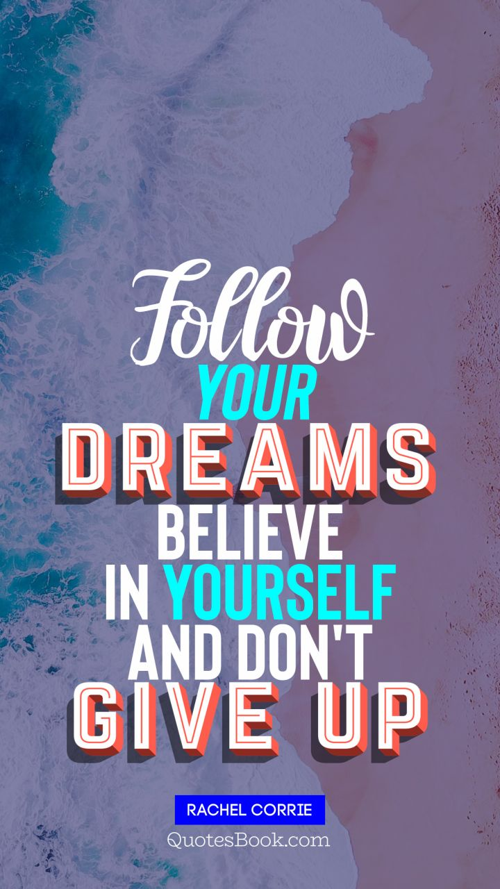 Follow your  dreams believe in yourself and don't  give up. - Quote by Rachel Corrie