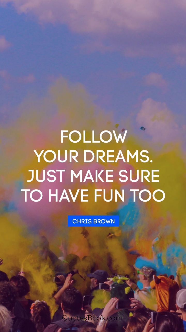 Follow your dreams. Just make sure to have fun too. - Quote by Chris Brown