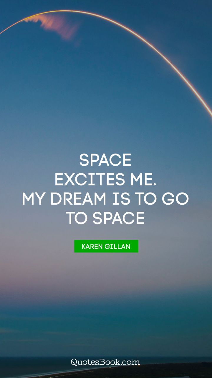 Space excites me. My dream is to go to space. - Quote by Karen Gillan