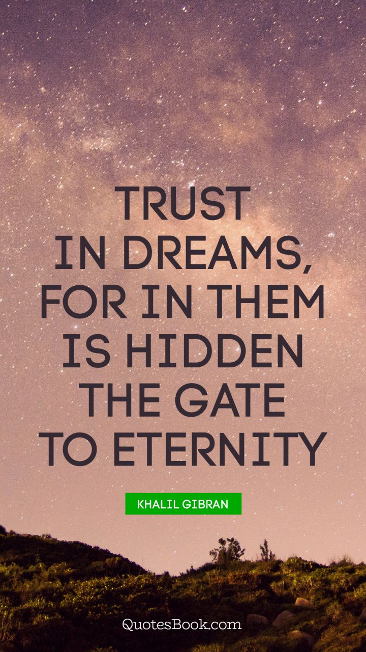 Trust in dreams, for in them is hidden the gate to eternity. - Quote by Khalil Gibran