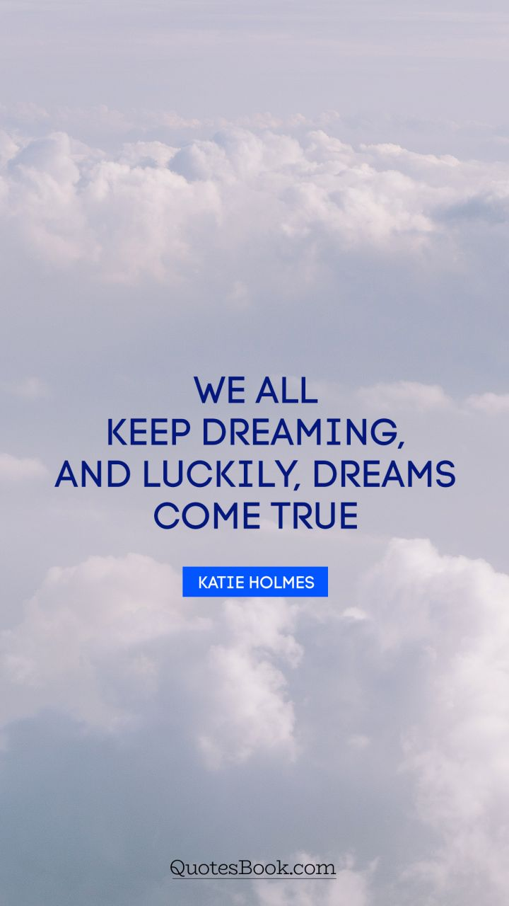 We All Keep Dreaming And Luckily Dreams Come True Quote By Katie Holmes Quotesbook
