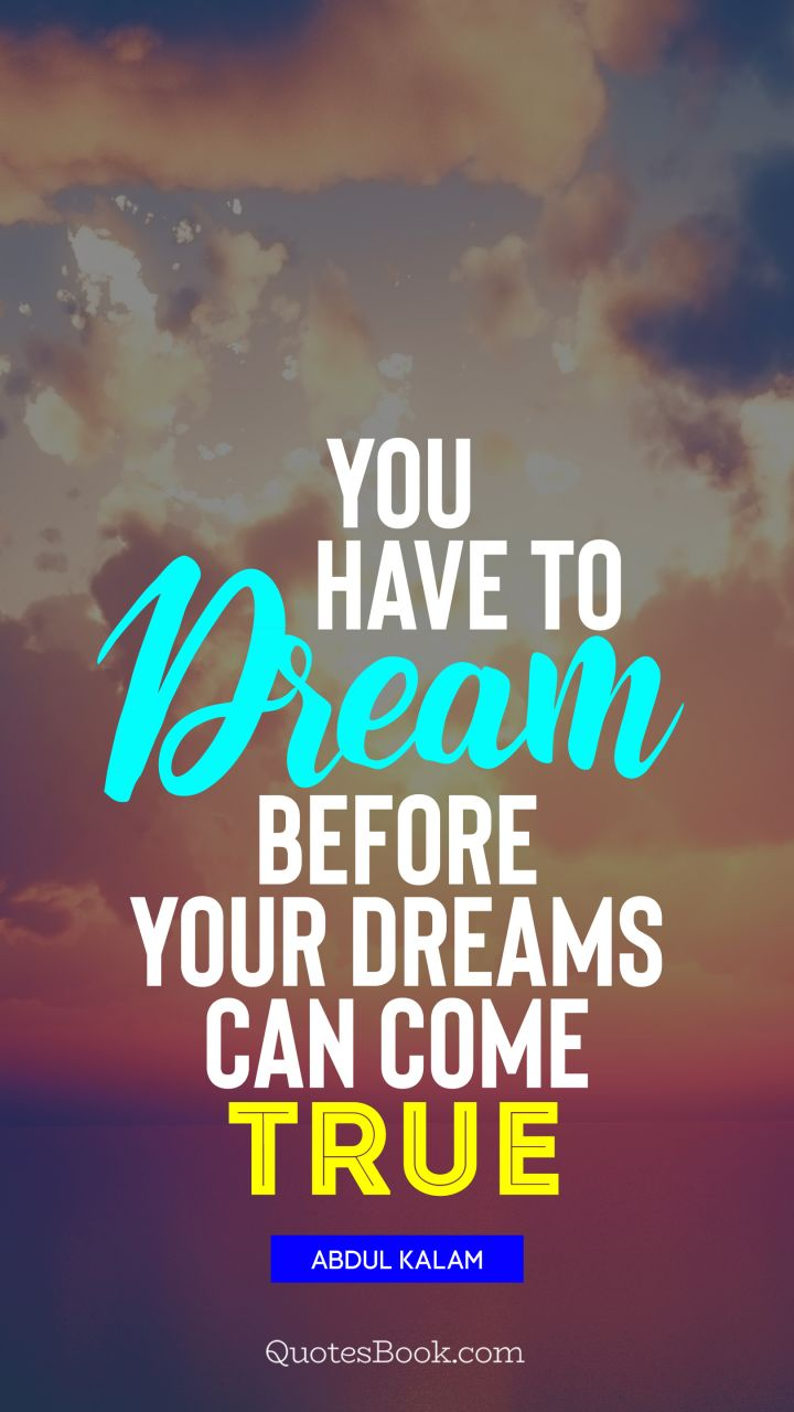 You have to dream before your dreams can come true. - Quote by Abdul Kalam