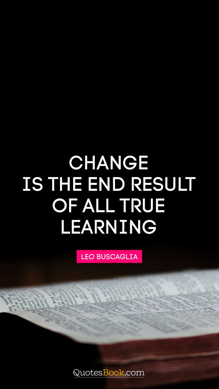 Change is the end result of all true learning. - Quote by Leo Buscaglia