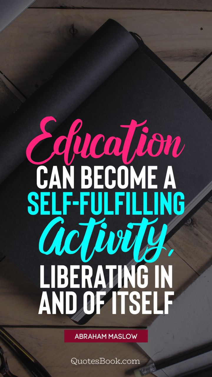 Education Can Become A Self Fulfilling Activity Liberating In And Of Itself Quote By Abraham Maslow Page 4 Quotesbook
