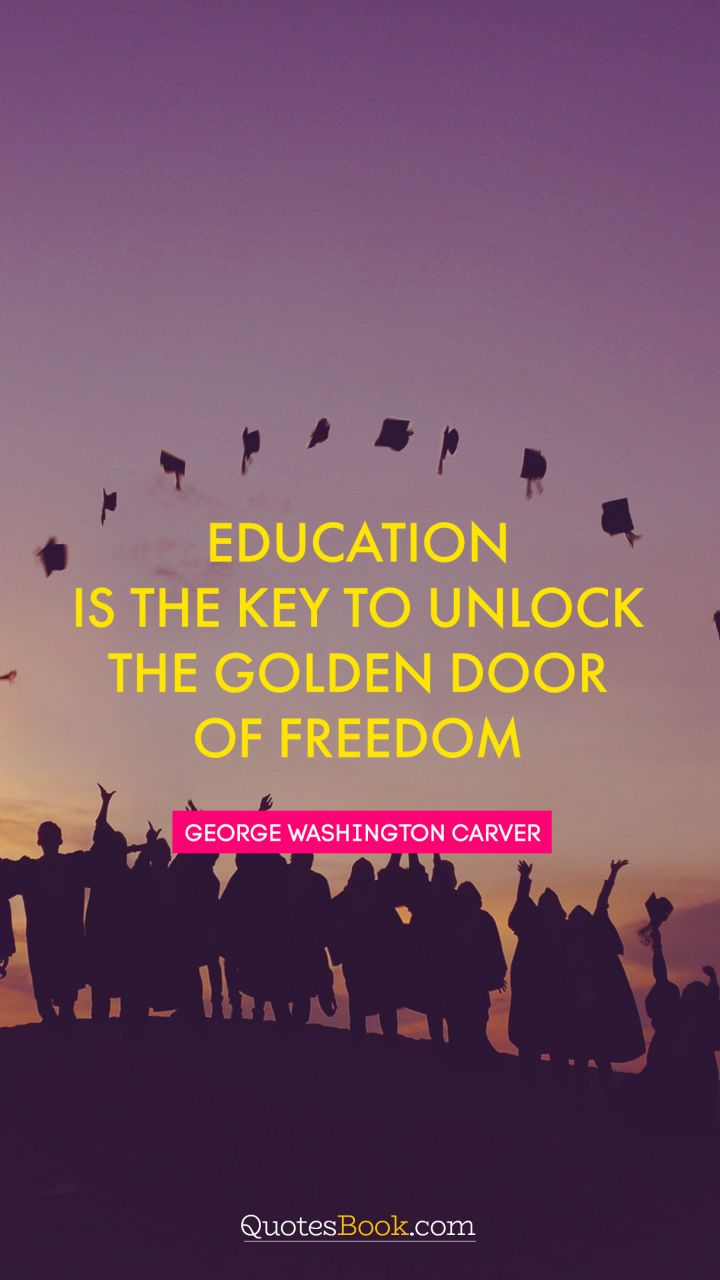 Education is the key to unlock the golden door of freedom. - Quote by George Washington Carver