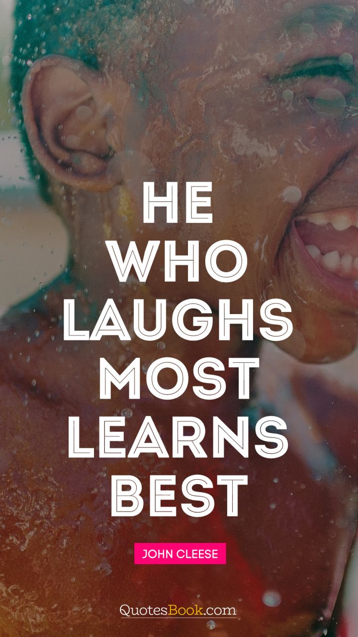 He who laughs most, learns best. - Quote by John Cleese