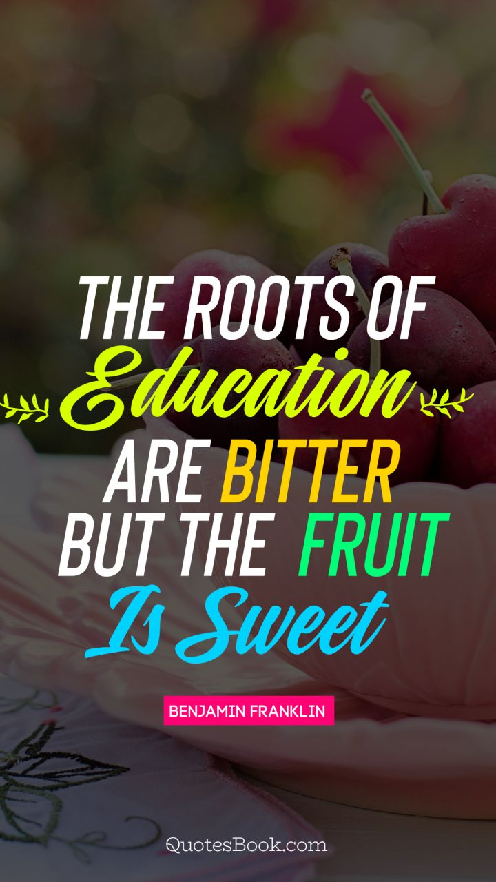 The roots of education  are bitter but the  fruit is sweet. - Quote by Benjamin Franklin