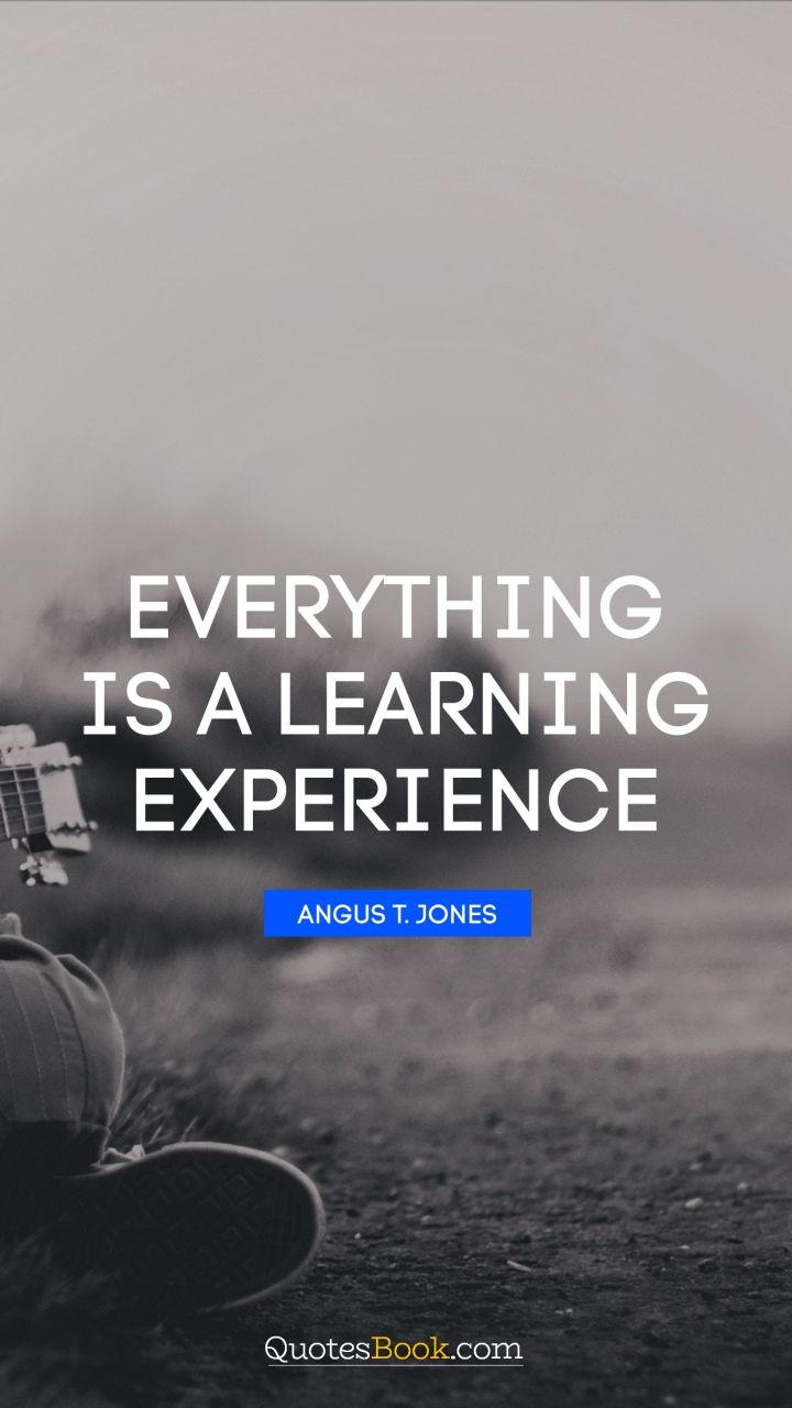 Everything is a learning experience. - Quote by Angus T. Jones