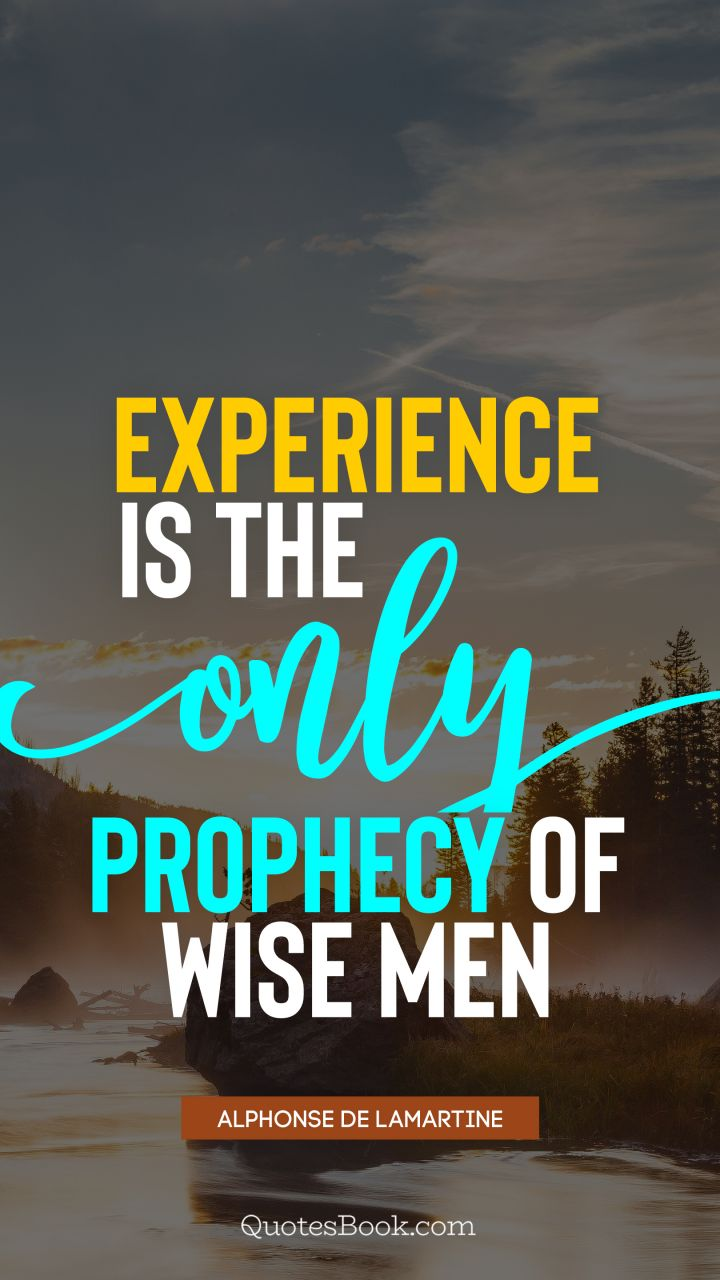 Experience is the only prophecy of wise men. - Quote by Alphonse de Lamartine