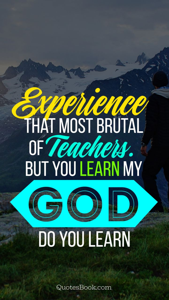Experience that most brutal of teachers. But you learn my god do you learn