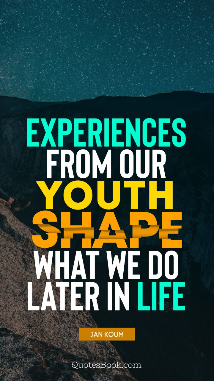 Experiences from our youth shape what we do later in life. - Quote by Jan Koum
