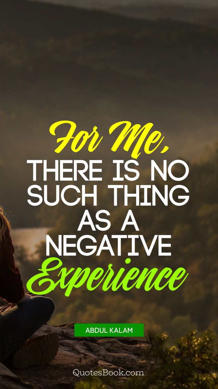 For me, there is no such thing as a negative experience. - Quote by Abdul Kalam