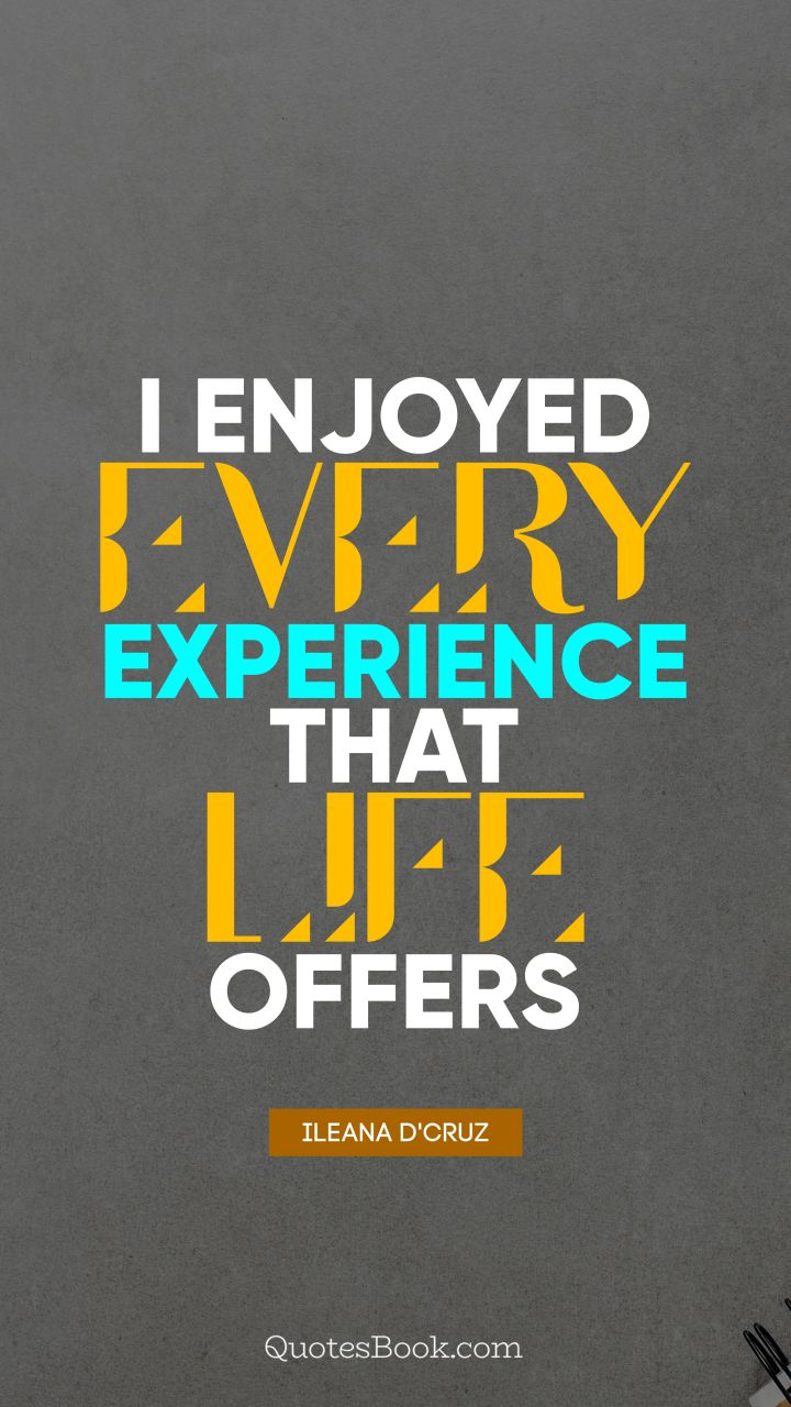 I enjoyed every experience that life offers. - Quote by Ileana D'Cruz
