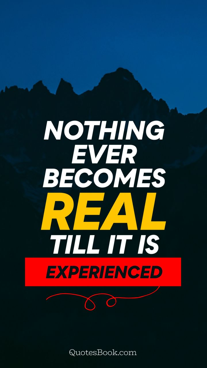 Nothing ever becomes real till it is experienced