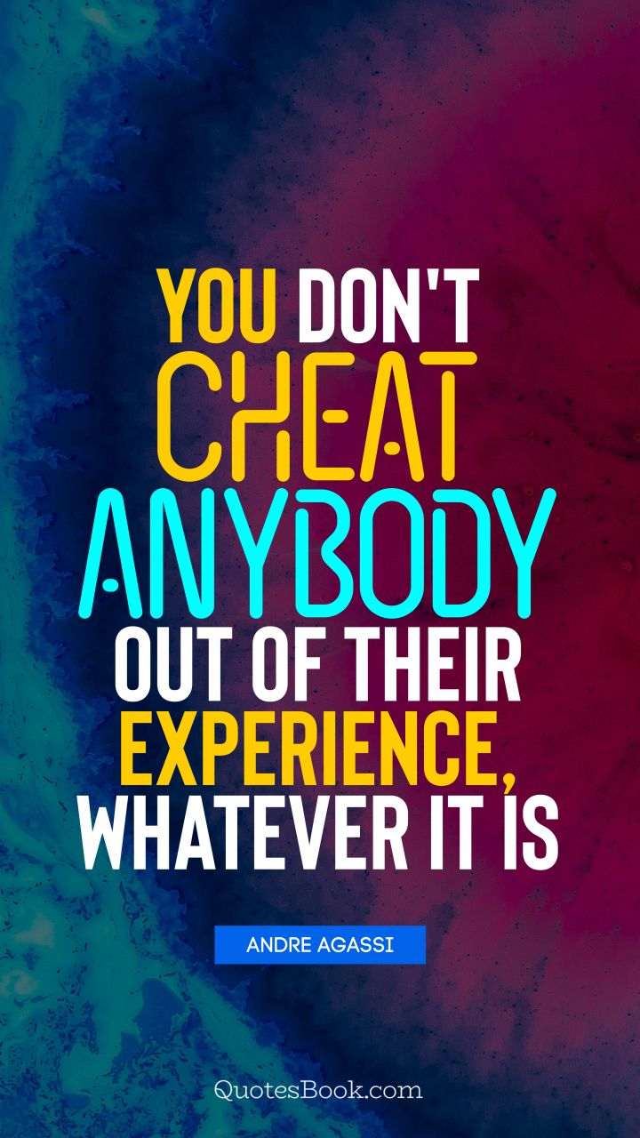 You don't cheat anybody out of their experience, whatever it is. - Quote by Andre Agassi