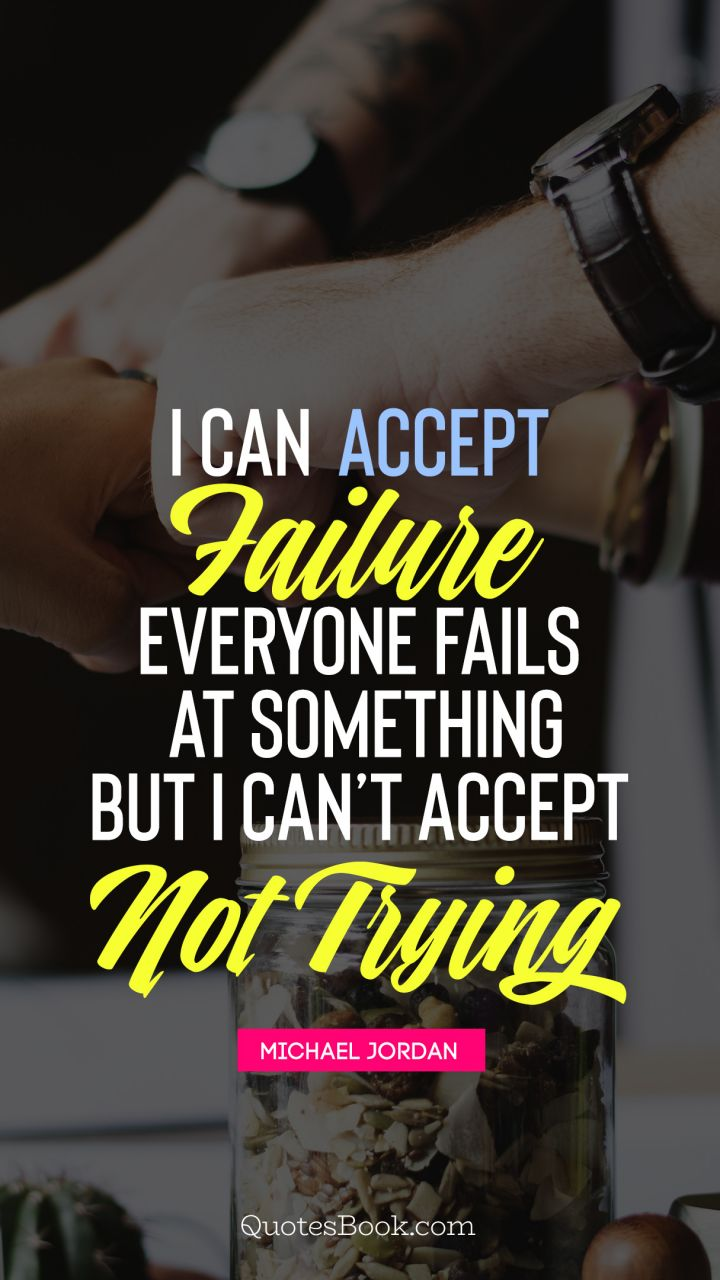 I can accept failure, everyone fails at something but i can't accept not trying . - Quote by Michael Jordan