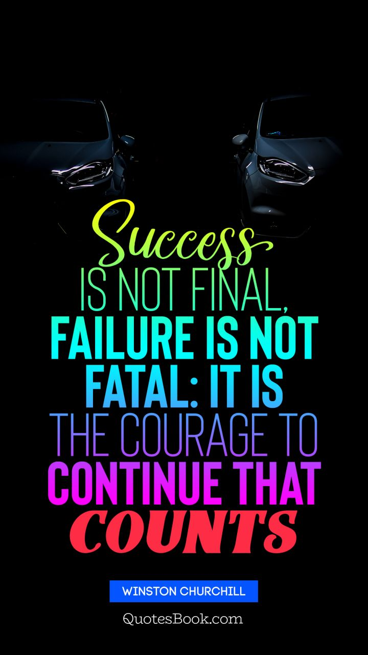 Success Is Not Final Failure Is Not Fatal It Is The Courage To Continue That Counts Quote By Winston Churchill Quotesbook