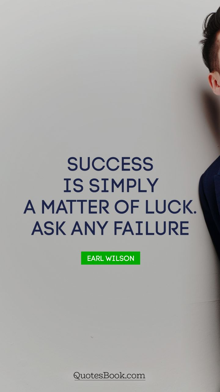 Success is simply a matter of luck. Ask any failure. - Quote by Earl Wilson
