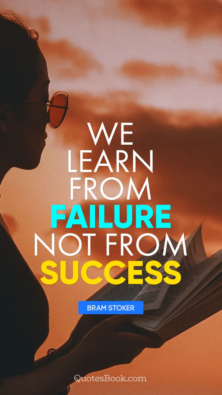 We learn from failure, not from success. - Quote by Bram Stoker