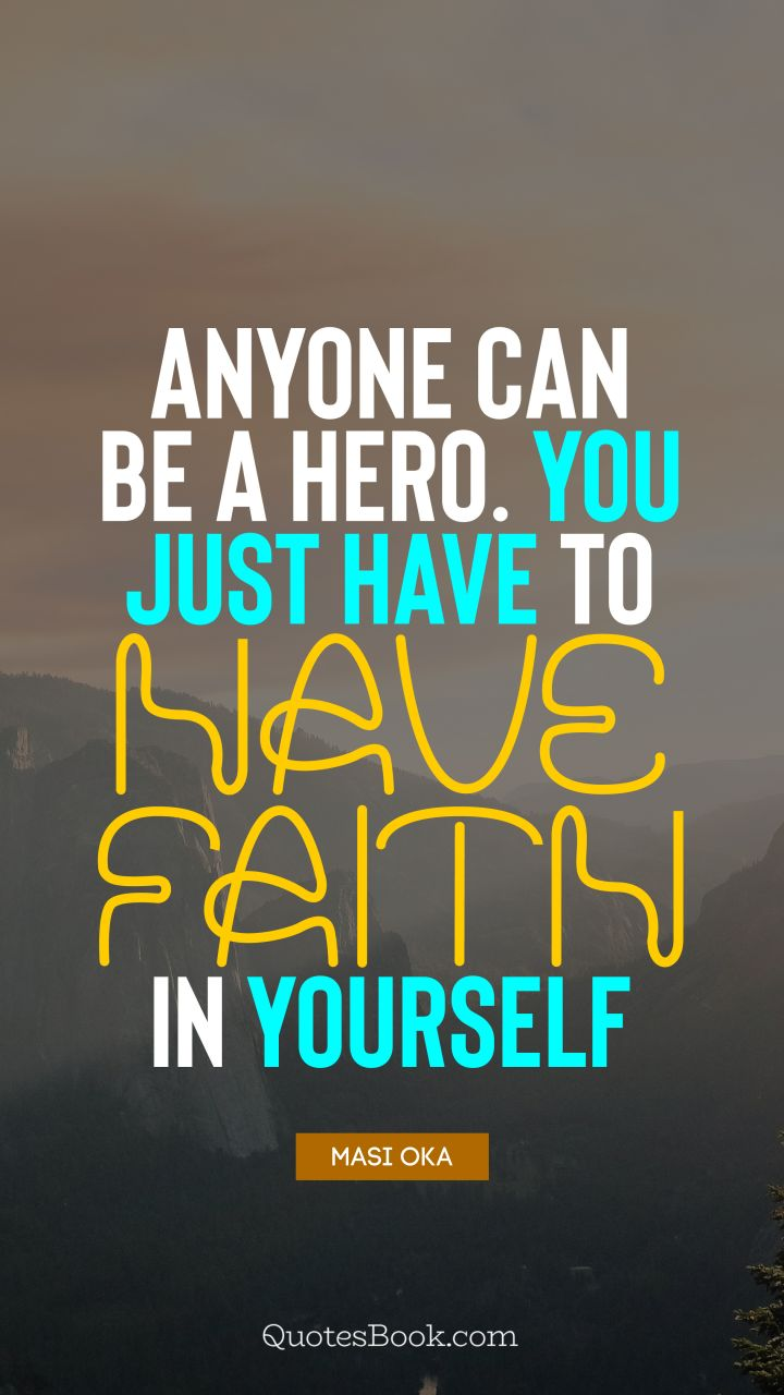 Anyone can be a hero. You just have to have faith in yourself. - Quote by Masi Oka